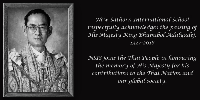 New Sathorn International School respectfully acknowledges the passing of His Majesty King Bhumibol Adulyadej.1927-2016.NSIS joins the Thai People in honouring the memory of His Majesty for his contributions to the Thai Nation and our global society.